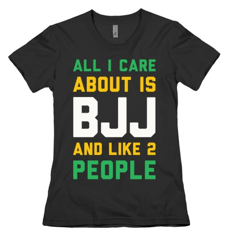 All I Care About Is BJJ And Like 2 People Womens T-Shirt