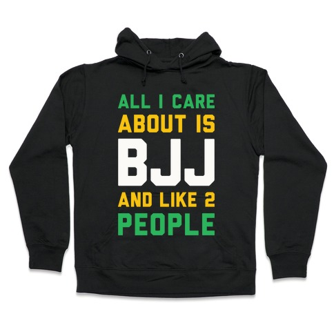 All I Care About Is BJJ And Like 2 People Hooded Sweatshirt