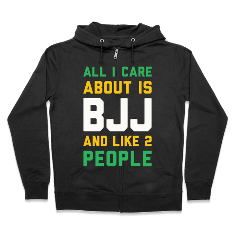 All I Care About Is BJJ And Like 2 People Zip Hoodie
