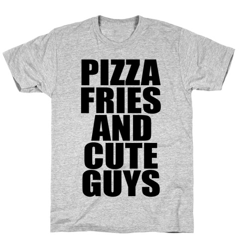 Pizza, Fries, and Cute Guys T-Shirt