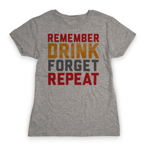 Remember, Drink, Forget, Repeat Womens T-Shirt