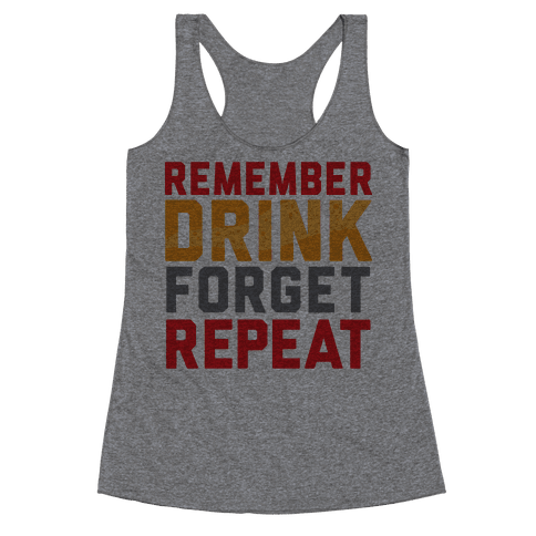 Remember, Drink, Forget, Repeat Racerback Tank Top