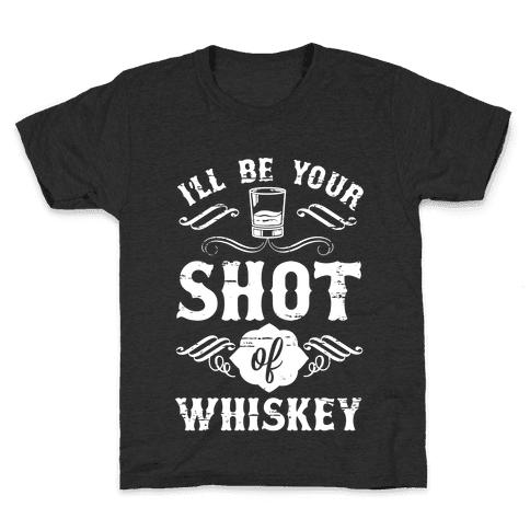 I'll Be Your Shot Of Whiskey Kids T-Shirt