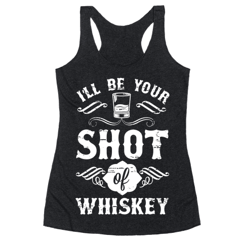 I'll Be Your Shot Of Whiskey Racerback Tank Top