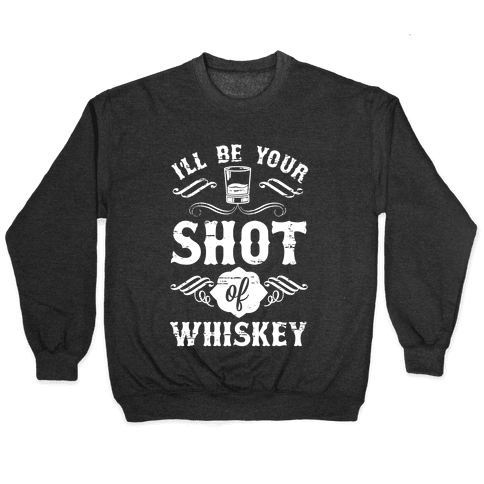 I'll Be Your Shot Of Whiskey Pullover
