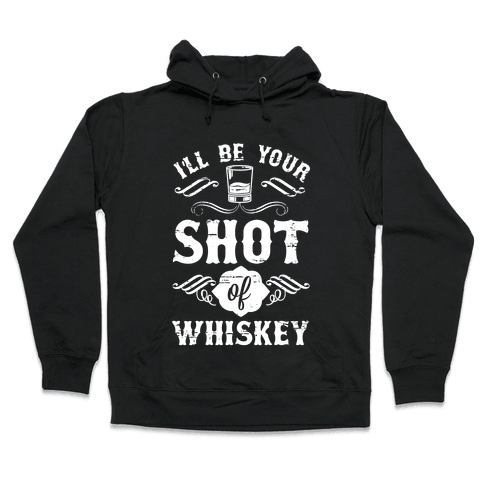I'll Be Your Shot Of Whiskey Hooded Sweatshirt