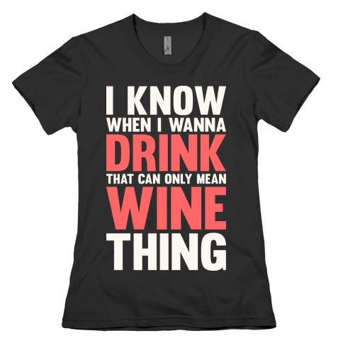 I Know When I Wanna Drink That Can Only Mean Wine Thing Womens T-Shirt