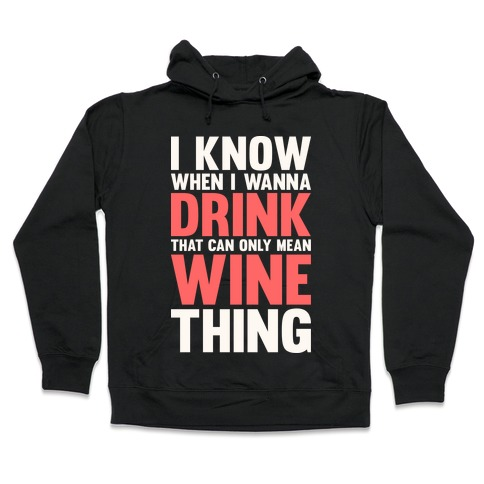 I Know When I Wanna Drink That Can Only Mean Wine Thing Hooded Sweatshirt