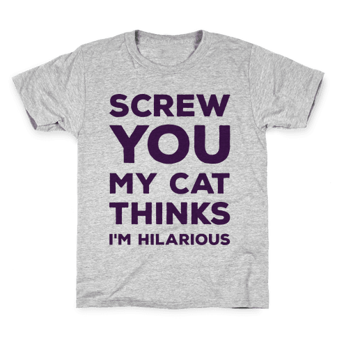Screw You My Cat Thinks I'm Hilarious Kids T-Shirt