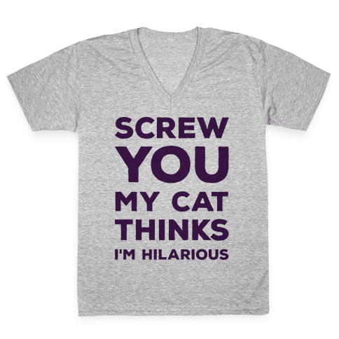 Screw You My Cat Thinks I'm Hilarious V-Neck Tee Shirt