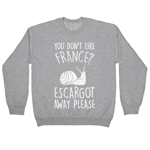 You Don't Like France? Escargot Away Please Pullover