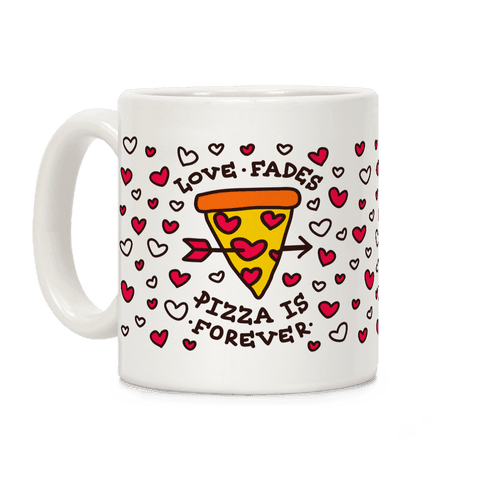 Love Fades, Pizza Is Forever Coffee Mug