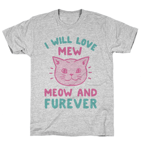 I Will Love Mew Meow and Furever Mens T-Shirt