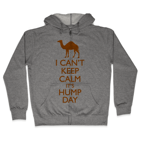 I Can't Keep Calm It's Hump Day Zip Hoodie