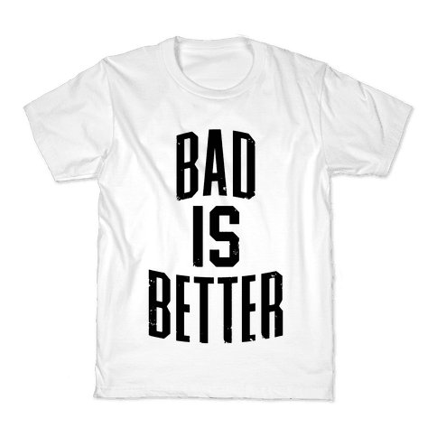 Bad Is Better Kids T-Shirt