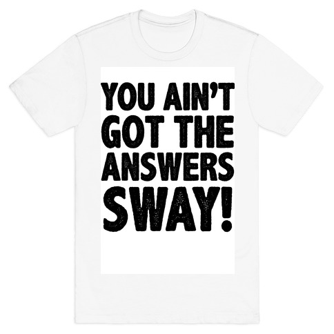 You Ain't Got the Answers Sway! Mens T-Shirt