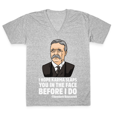 I Hope Karma Slaps You In The Face Before I Do -Teddy Roosevelt V-Neck Tee Shirt