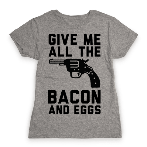 Give Me All The Bacon And Eggs Womens T-Shirt
