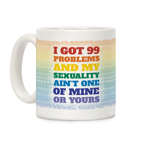 I Got 99 Problems And My Sexuality Ain't One Coffee Mug