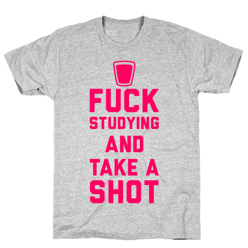 F*** Studying And Take A Shot Mens T-Shirt