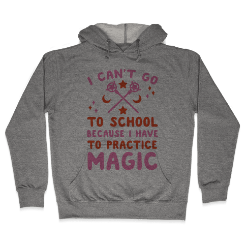 I Can't Go To School Because I Have To Practice Magic Hooded Sweatshirt