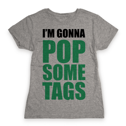I'm Gonna Pop Some Tags Womens T-Shirt