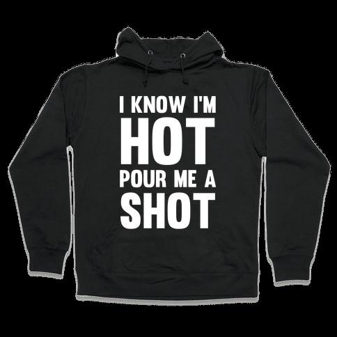 I Know I'm Hot Pour Me A Shot Hooded Sweatshirt
