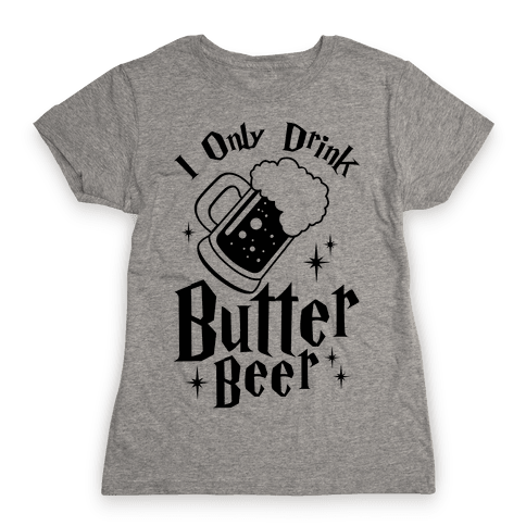 I Only Drink Butterbeer Womens T-Shirt
