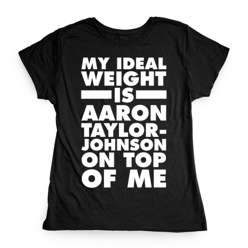 My Ideal Weight Is Aaron Taylor-Johnson On Top Of Me Womens T-Shirt