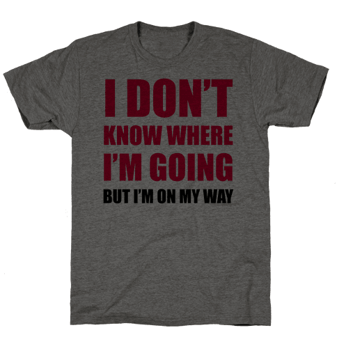 I Don't Know Where I'm Going Mens T-Shirt