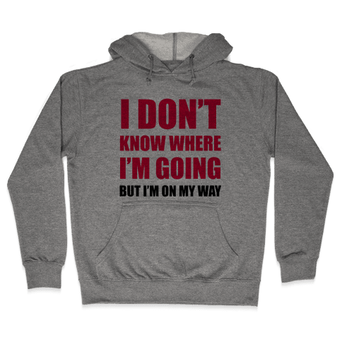 I Don't Know Where I'm Going Hooded Sweatshirt