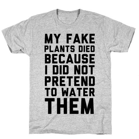 My Fake Plants Died Mens T-Shirt
