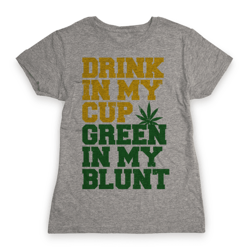 Drink in My Cup Green in My Blunt Womens T-Shirt