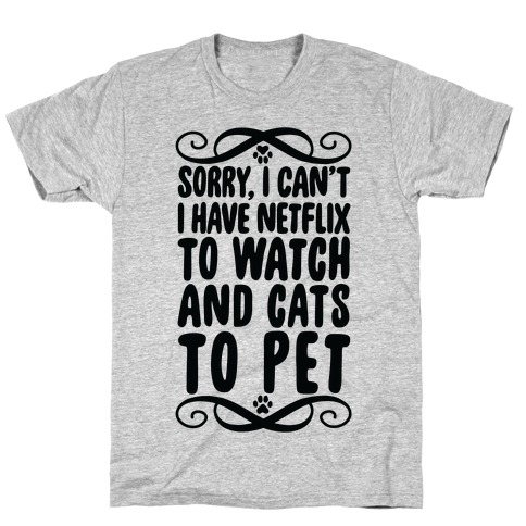 Sorry, I Can't, I have Netflix To Watch & Cats To Pet T-Shirt