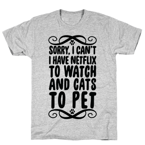 Sorry, I Can't, I have Netflix To Watch & Cats To Pet Mens T-Shirt