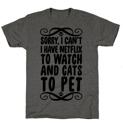 Sorry, I Can't, I have Netflix To Watch & Cats To Pet