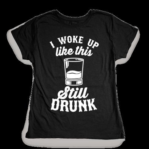 I Woke Up Like This Still Drunk Womens T-Shirt