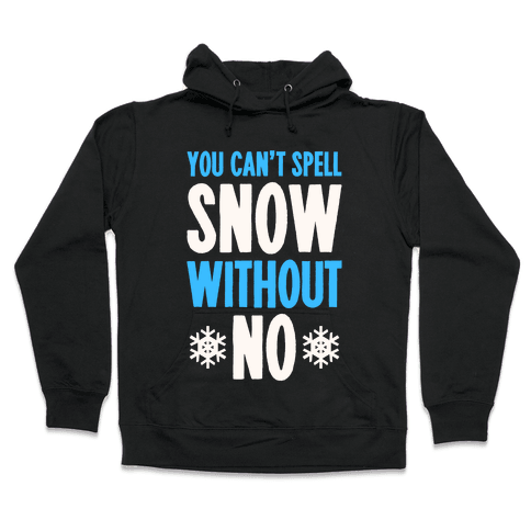 You Can't Spell Snow Without No Hooded Sweatshirt