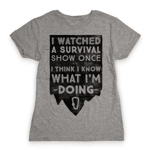 I Watched A Survival Show Once I Think I Know What I'm Doing Womens T-Shirt