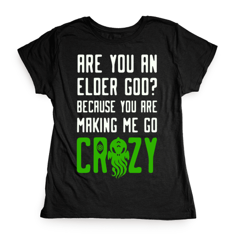Are You an Elder God? Because You Are Making Me Go Crazy Womens T-Shirt