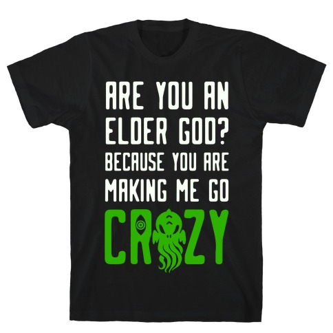 Are You an Elder God? Because You Are Making Me Go Crazy T-Shirt