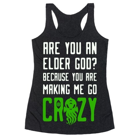 Are You an Elder God? Because You Are Making Me Go Crazy Racerback Tank Top