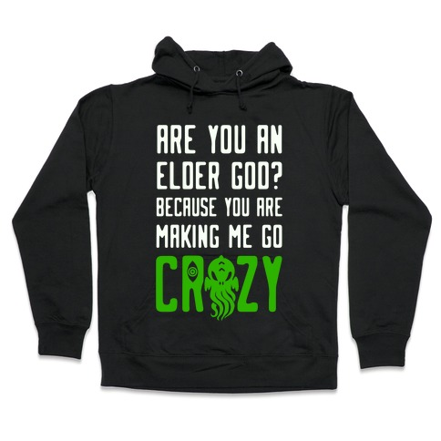 Are You an Elder God? Because You Are Making Me Go Crazy Hooded Sweatshirt