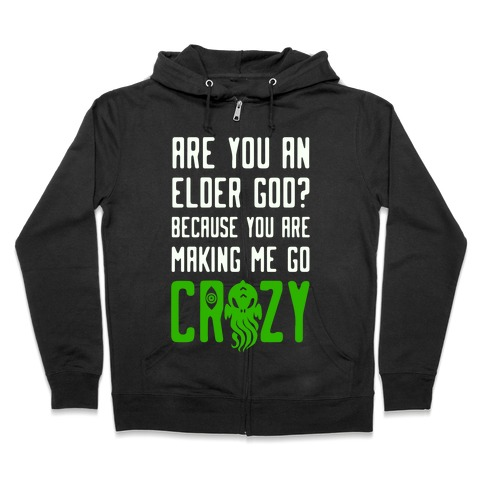 Are You an Elder God? Because You Are Making Me Go Crazy Zip Hoodie