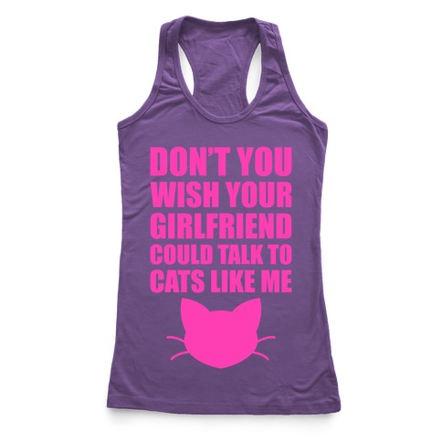 Don't You Wish Your Girlfriend Could Talk To Cats Like Me Racerback Tank Top