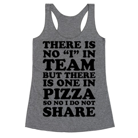 """There Is No """"I"""" In Team But There Is One In Pizza So No I Do Not Share Racerback Tank Top"""