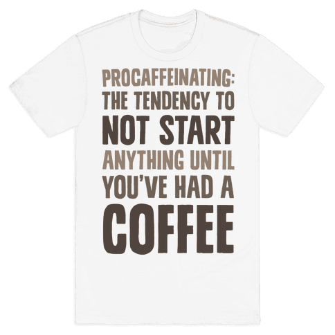 Procaffeinating: The Tendency To Not Start Anything Until You've Had A Coffee Mens T-Shirt