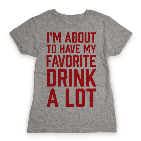 I'm About To Have My Favorite Drink A lot Womens T-Shirt