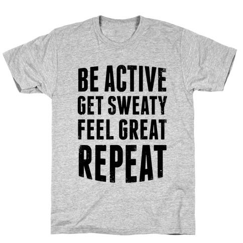 Be Active, Get Sweaty, Feel Great, Repeat T-Shirt