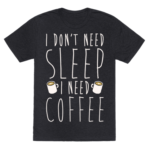 I Don't Need Sleep I Need Coffee
